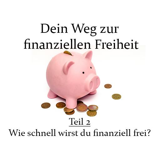 Dein Weg zur finanziellen Freiheit - Teil 2 - Wie schnell wirst du finanziell frei?